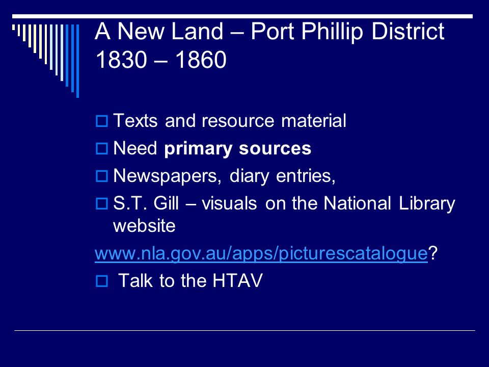 A New Land – Port Phillip District 1830 – 1860  Texts and resource material  Need primary sources  Newspapers, diary entries,  S.T.