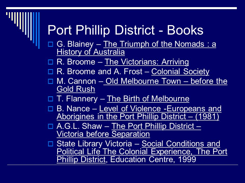 Port Phillip District - Books  G. Blainey – The Triumph of the Nomads : a History of Australia  R. Broome – The Victorians: Arriving  R. Broome and