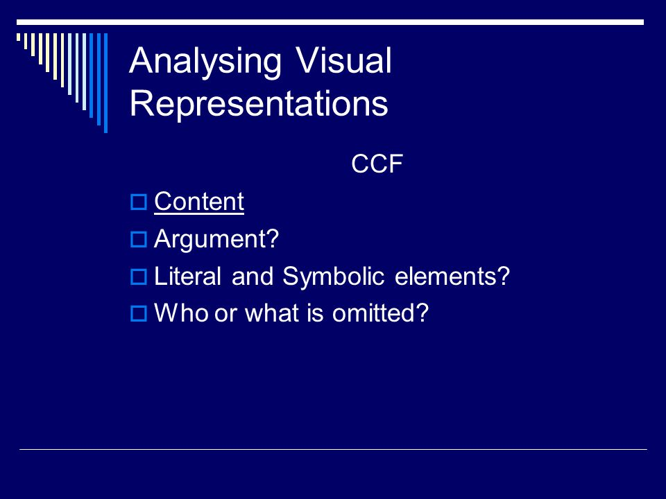 Analysing Visual Representations CCF  Content  Argument?  Literal and Symbolic elements?  Who or what is omitted?