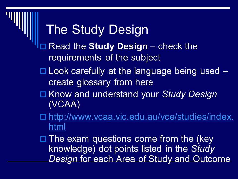 The Study Design  Read the Study Design – check the requirements of the subject  Look carefully at the language being used – create glossary from here  Know and understand your Study Design (VCAA)  http://www.vcaa.vic.edu.au/vce/studies/index.