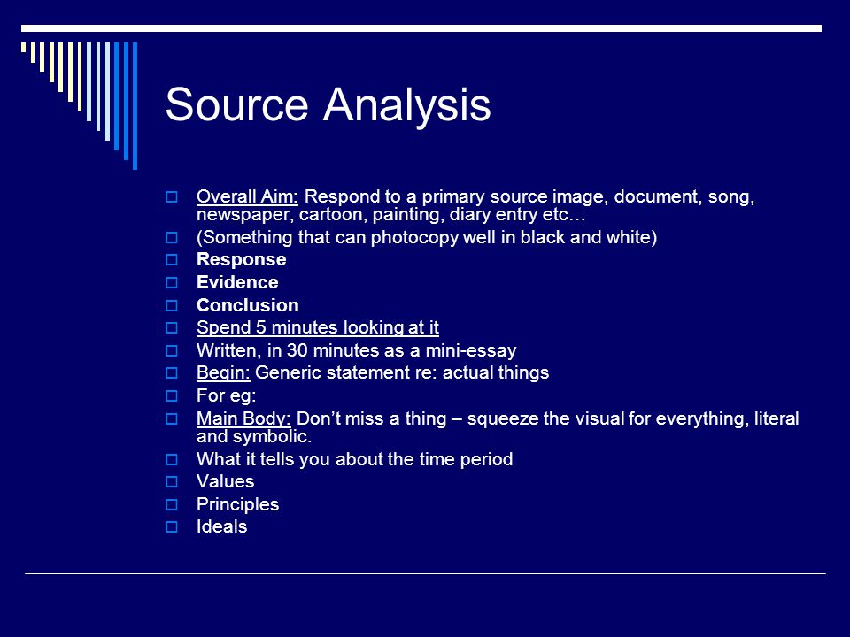 Source Analysis  Overall Aim: Respond to a primary source image, document, song, newspaper, cartoon, painting, diary entry etc…  (Something that can photocopy well in black and white)  Response  Evidence  Conclusion  Spend 5 minutes looking at it  Written, in 30 minutes as a mini-essay  Begin: Generic statement re: actual things  For eg:  Main Body: Don't miss a thing – squeeze the visual for everything, literal and symbolic.
