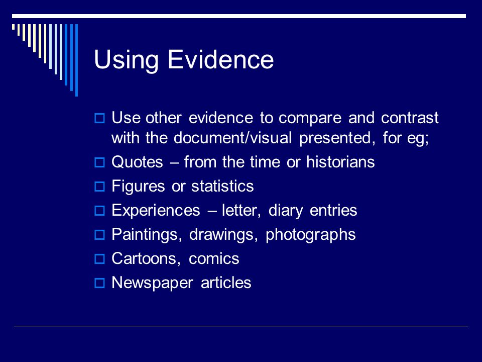Using Evidence  Use other evidence to compare and contrast with the document/visual presented, for eg;  Quotes – from the time or historians  Figures or statistics  Experiences – letter, diary entries  Paintings, drawings, photographs  Cartoons, comics  Newspaper articles