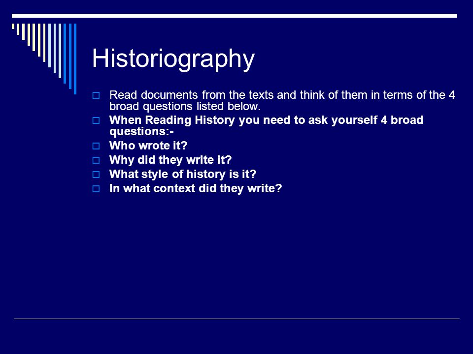 Historiography  Read documents from the texts and think of them in terms of the 4 broad questions listed below.