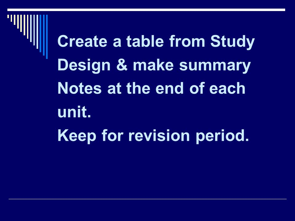 Create a table from Study Design & make summary Notes at the end of each unit. Keep for revision period.