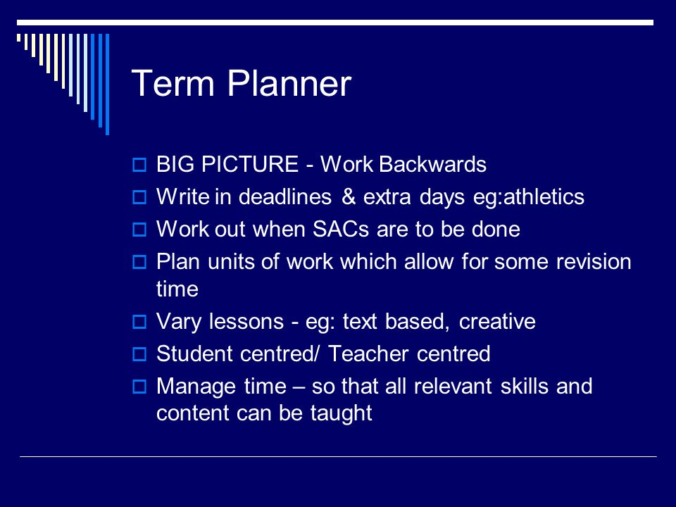Term Planner  BIG PICTURE - Work Backwards  Write in deadlines & extra days eg:athletics  Work out when SACs are to be done  Plan units of work which allow for some revision time  Vary lessons - eg: text based, creative  Student centred/ Teacher centred  Manage time – so that all relevant skills and content can be taught