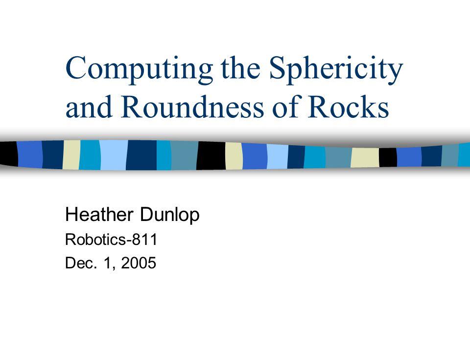 Computing the Sphericity and Roundness of Rocks Heather Dunlop Robotics-811 Dec. 1, 2005