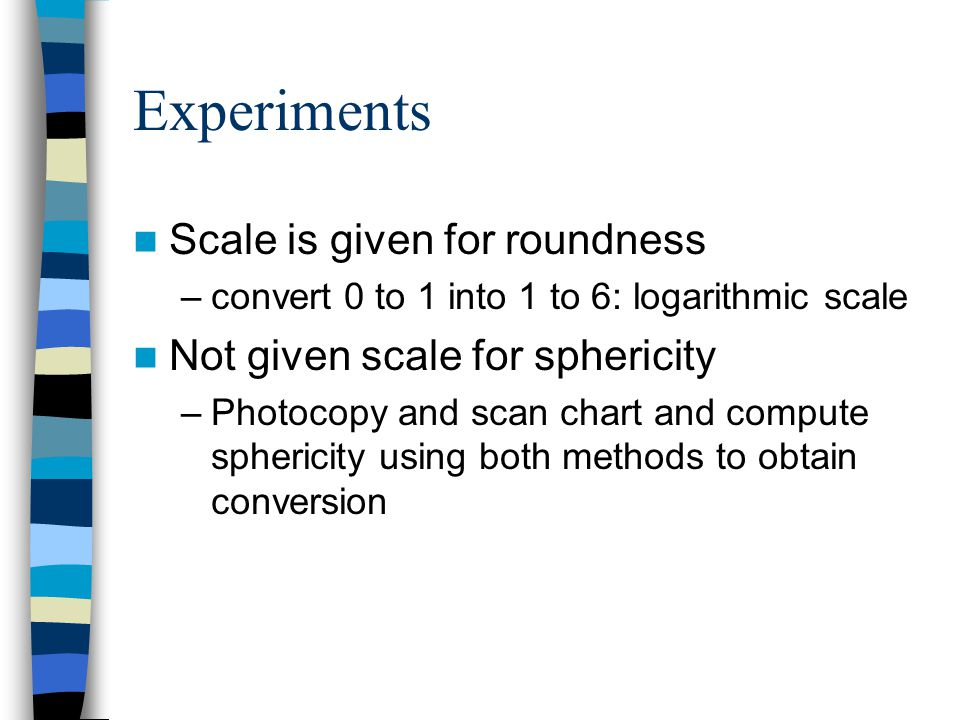 Experiments Scale is given for roundness –convert 0 to 1 into 1 to 6: logarithmic scale Not given scale for sphericity –Photocopy and scan chart and compute sphericity using both methods to obtain conversion
