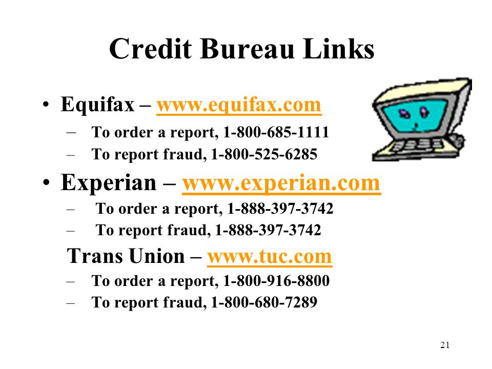 21 Credit Bureau Links Equifax – www.equifax.comwww.equifax.com – To order a report, 1-800-685-1111 –To report fraud, 1-800-525-6285 Experian – www.experian.comwww.experian.com – To order a report, 1-888-397-3742 – To report fraud, 1-888-397-3742 Trans Union – www.tuc.comwww.tuc.com –To order a report, 1-800-916-8800 –To report fraud, 1-800-680-7289