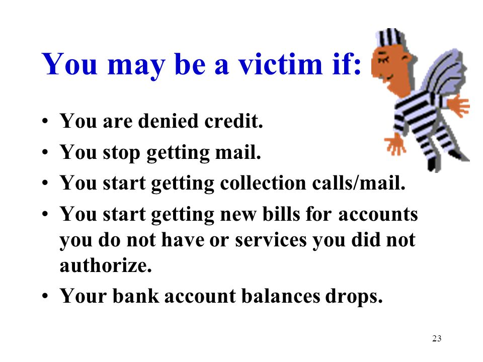 23 You may be a victim if: You are denied credit. You stop getting mail. You start getting collection calls/mail. You start getting new bills for acco