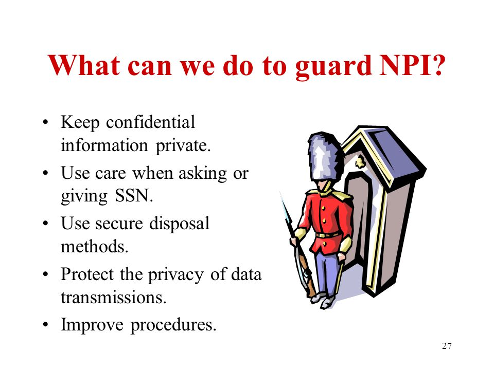 27 What can we do to guard NPI. Keep confidential information private.