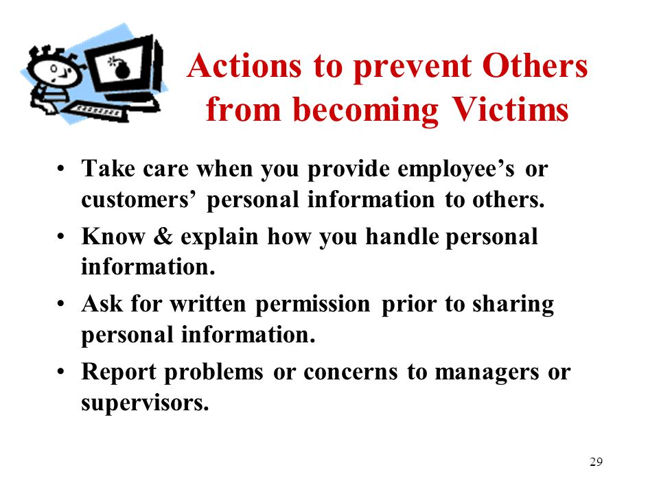 29 Actions to prevent Others from becoming Victims Take care when you provide employee's or customers' personal information to others. Know & explain