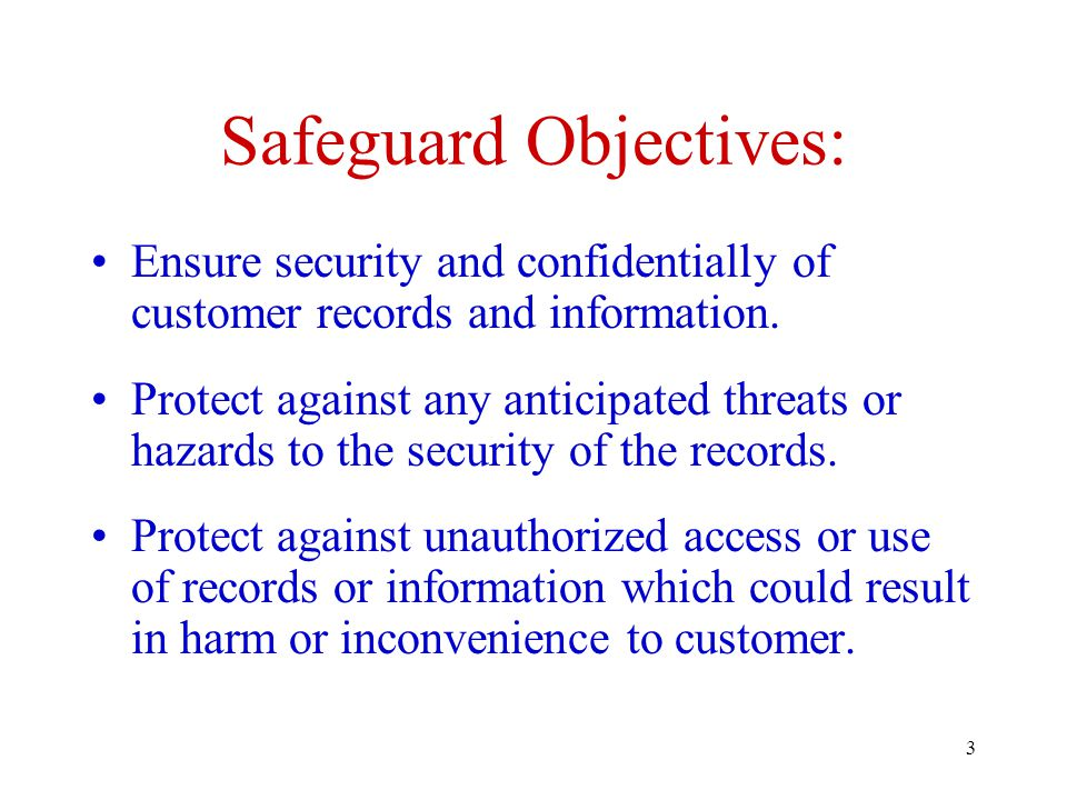 3 Safeguard Objectives: Ensure security and confidentially of customer records and information.