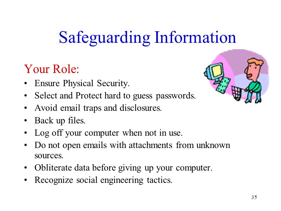 35 Safeguarding Information Your Role: Ensure Physical Security. Select and Protect hard to guess passwords. Avoid email traps and disclosures. Back u