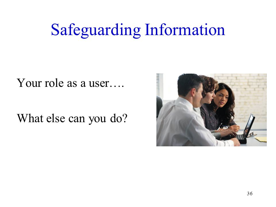 36 Safeguarding Information Your role as a user…. What else can you do?