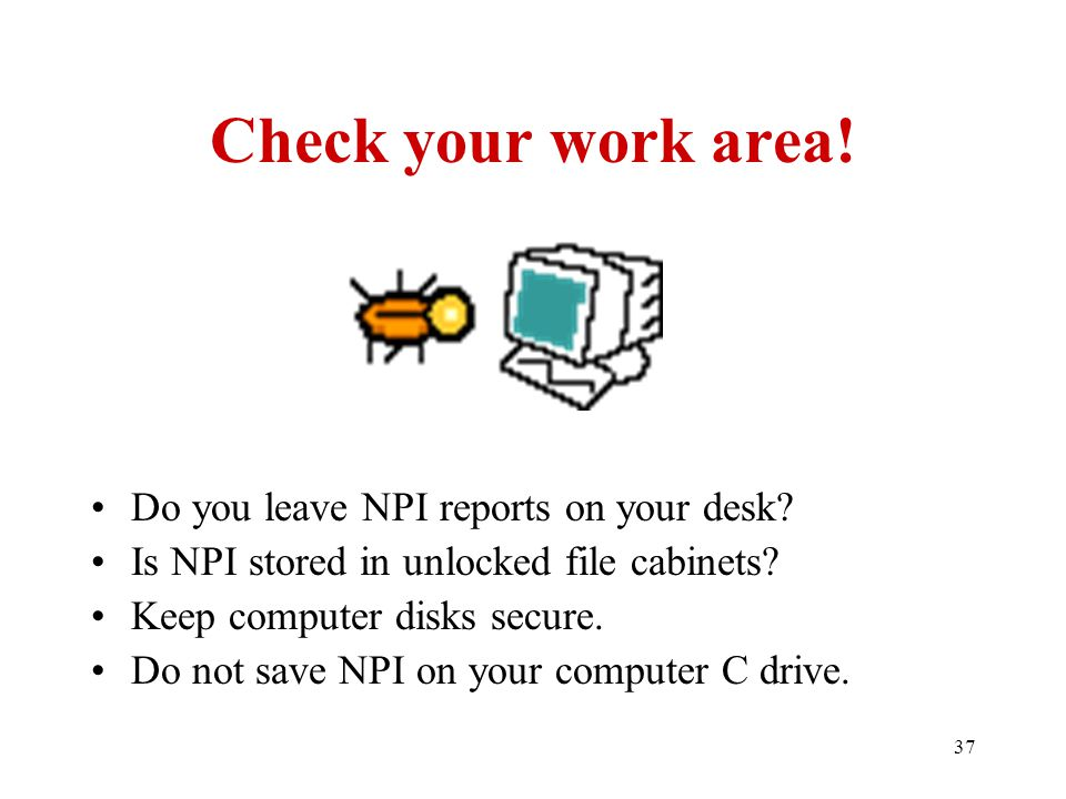 37 Check your work area. Do you leave NPI reports on your desk.