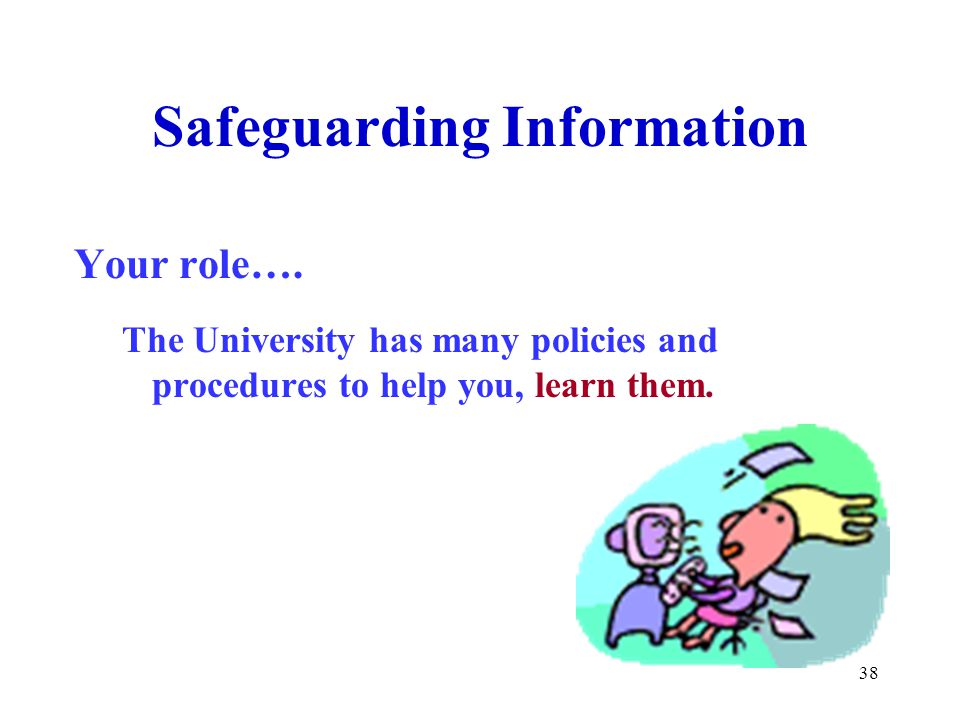 38 Safeguarding Information Your role…. The University has many policies and procedures to help you, learn them.