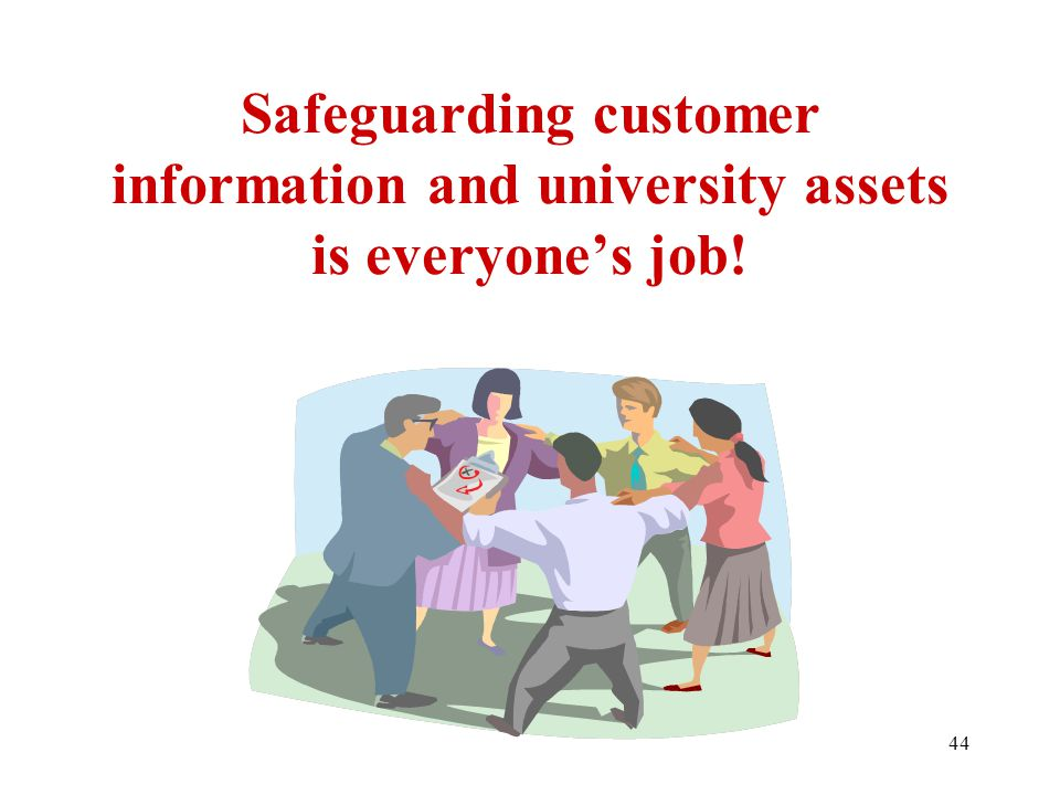 44 Safeguarding customer information and university assets is everyone's job!