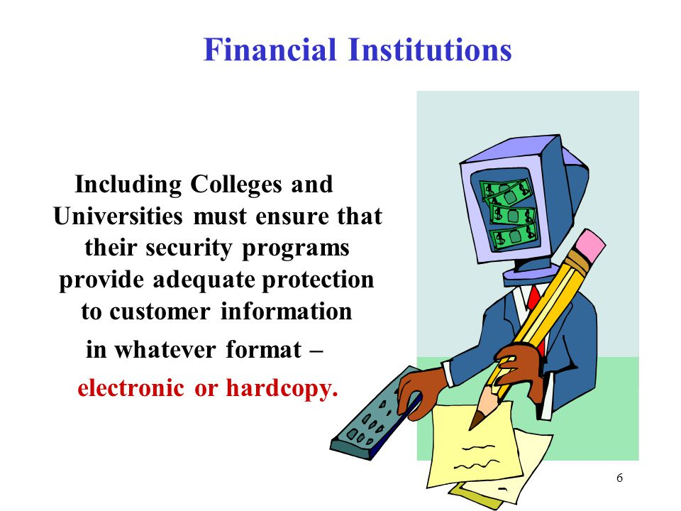 6 Financial Institutions Including Colleges and Universities must ensure that their security programs provide adequate protection to customer information in whatever format – electronic or hardcopy.