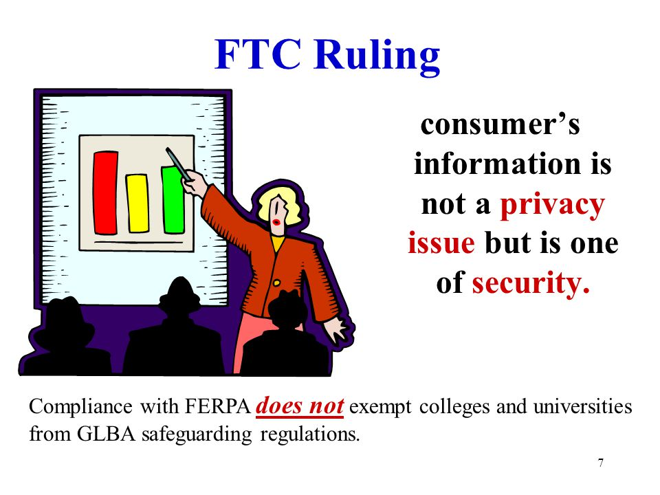 7 FTC Ruling consumer's information is not a privacy issue but is one of security. Compliance with FERPA does not exempt colleges and universities fro