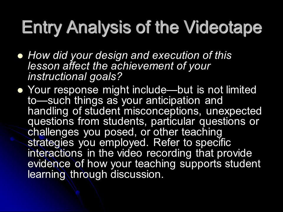Entry Analysis of the Videotape How did your design and execution of this lesson affect the achievement of your instructional goals.