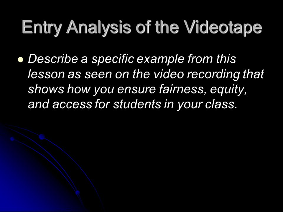 Entry Analysis of the Videotape Describe a specific example from this lesson as seen on the video recording that shows how you ensure fairness, equity, and access for students in your class.