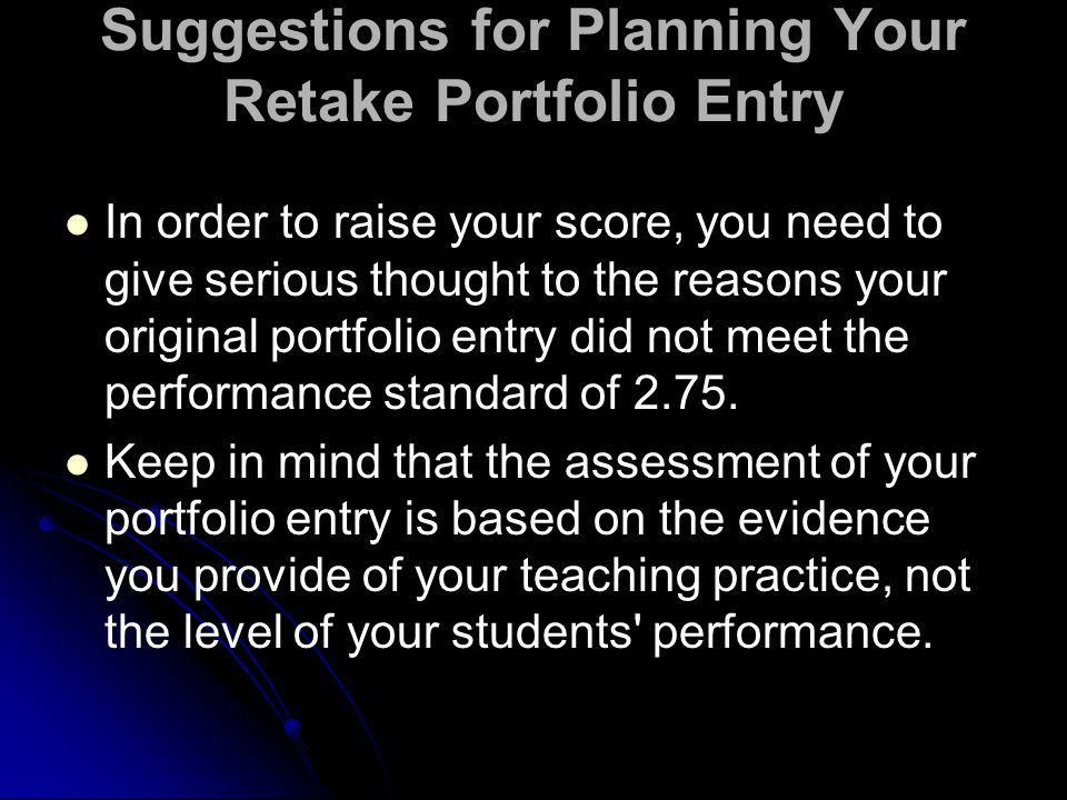 Suggestions for Planning Your Retake Portfolio Entry In order to raise your score, you need to give serious thought to the reasons your original portfolio entry did not meet the performance standard of 2.75.