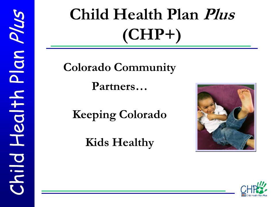 Child Health Plan Plus Child Health Plan Plus (CHP+) Colorado Community Partners… Keeping Colorado Kids Healthy