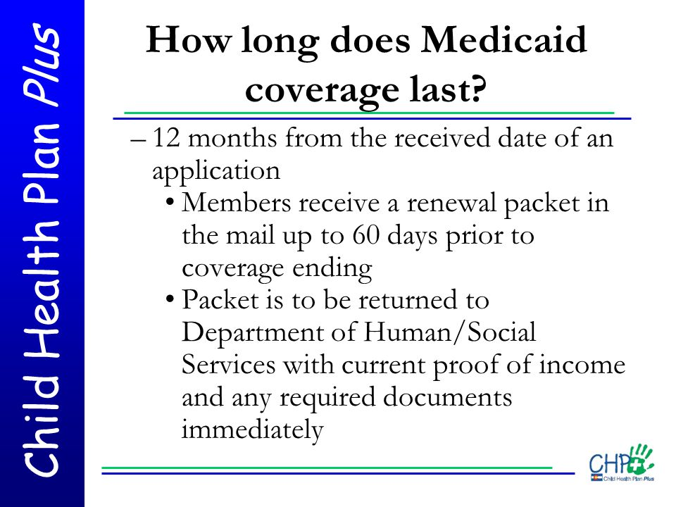 Child Health Plan Plus How long does Medicaid coverage last? –12 months from the received date of an application Members receive a renewal packet in t