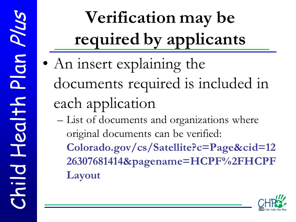 Child Health Plan Plus Verification may be required by applicants An insert explaining the documents required is included in each application –List of