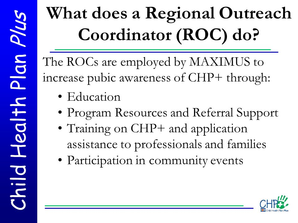 Child Health Plan Plus What does a Regional Outreach Coordinator (ROC) do? The ROCs are employed by MAXIMUS to increase pubic awareness of CHP+ throug