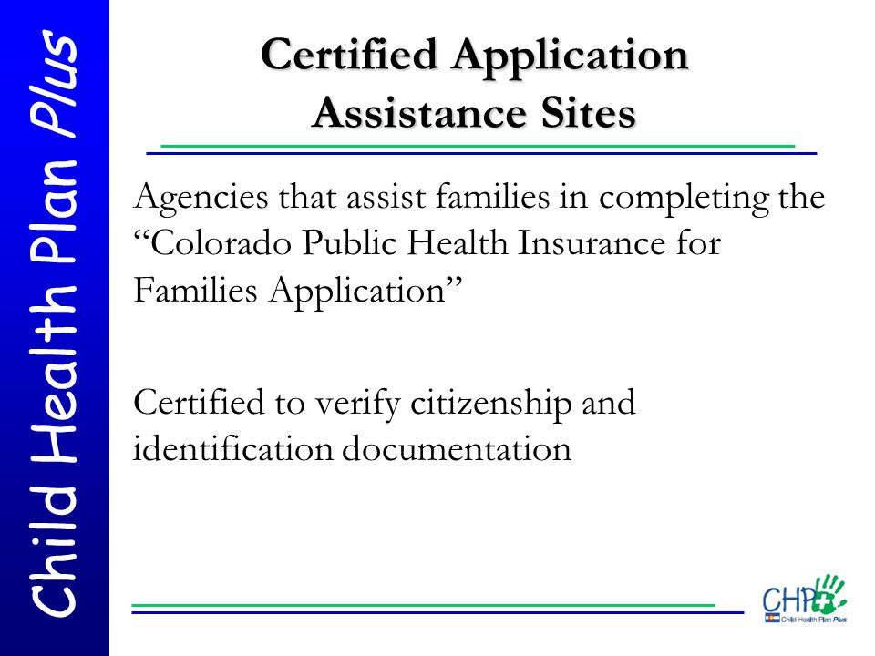 """Child Health Plan Plus Certified Application Assistance Sites Agencies that assist families in completing the """"Colorado Public Health Insurance for Fa"""