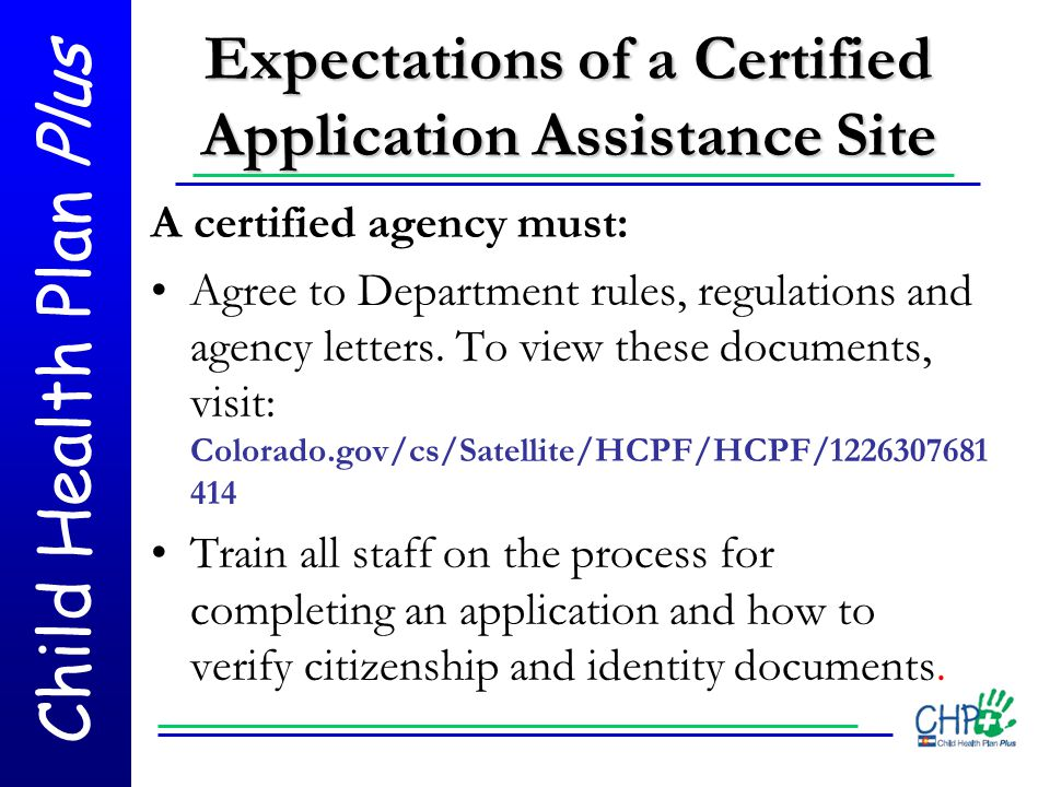 Child Health Plan Plus Expectations of a Certified Application Assistance Site A certified agency must: Agree to Department rules, regulations and age