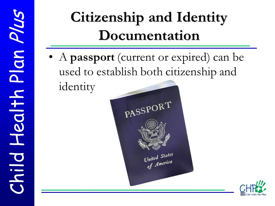 Child Health Plan Plus Citizenship and Identity Documentation A passport (current or expired) can be used to establish both citizenship and identity