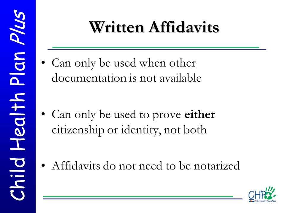 Child Health Plan Plus Written Affidavits Can only be used when other documentation is not available Can only be used to prove either citizenship or i