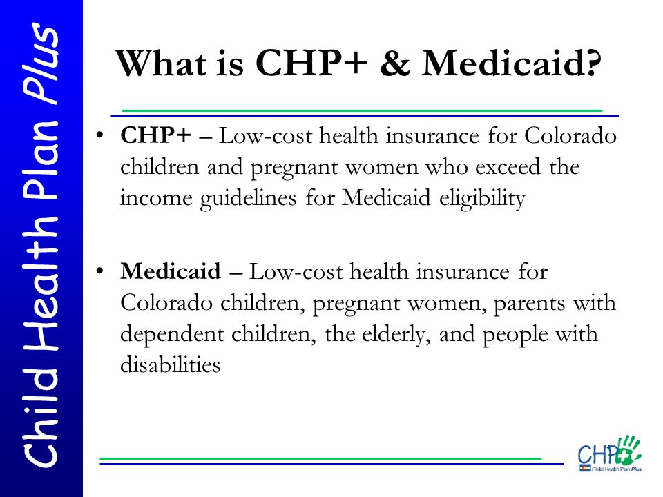 Child Health Plan Plus What is CHP+ & Medicaid? CHP+ – Low-cost health insurance for Colorado children and pregnant women who exceed the income guidel