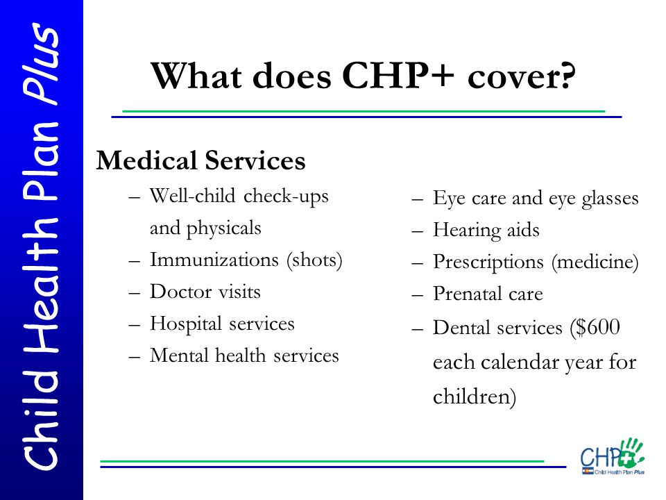 Child Health Plan Plus What does CHP+ cover? Medical Services –Well-child check-ups and physicals –Immunizations (shots) –Doctor visits –Hospital serv