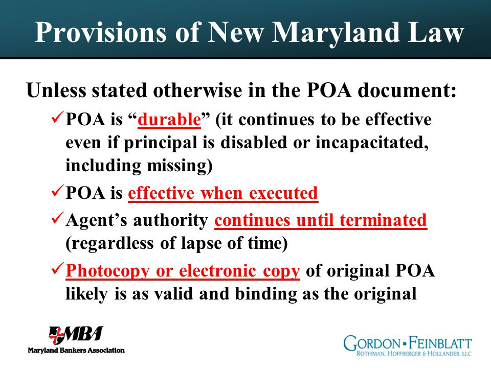 Provisions of New Maryland Law Unless stated otherwise in the POA document: POA is durable (it continues to be effective even if principal is disabled or incapacitated, including missing) POA is effective when executed Agent's authority continues until terminated (regardless of lapse of time) Photocopy or electronic copy of original POA likely is as valid and binding as the original