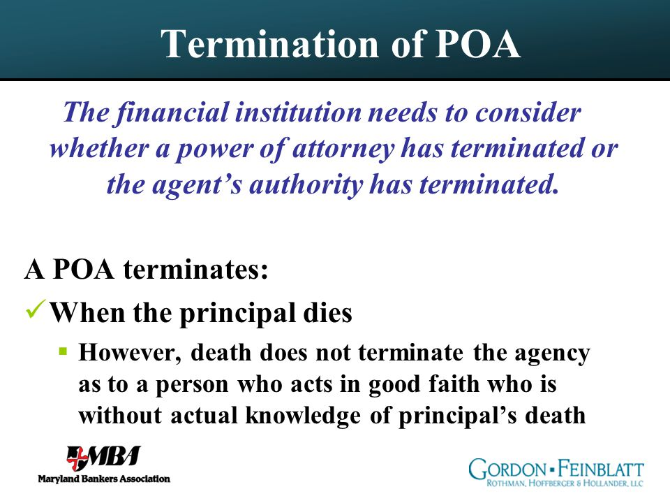 Termination of POA The financial institution needs to consider whether a power of attorney has terminated or the agent's authority has terminated.