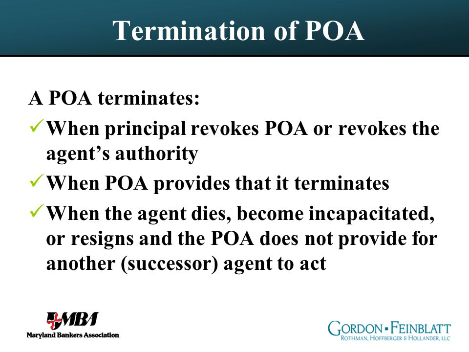 Termination of POA A POA terminates: When principal revokes POA or revokes the agent's authority When POA provides that it terminates When the agent dies, become incapacitated, or resigns and the POA does not provide for another (successor) agent to act