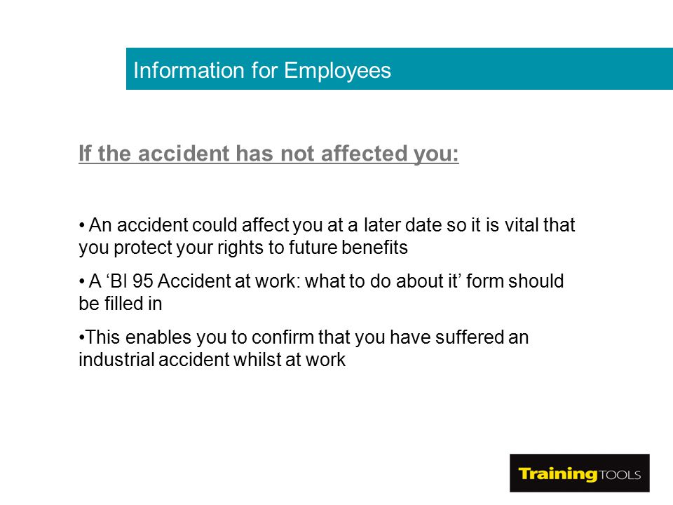 Information for Employees If the accident has not affected you: An accident could affect you at a later date so it is vital that you protect your rights to future benefits A 'BI 95 Accident at work: what to do about it' form should be filled in This enables you to confirm that you have suffered an industrial accident whilst at work