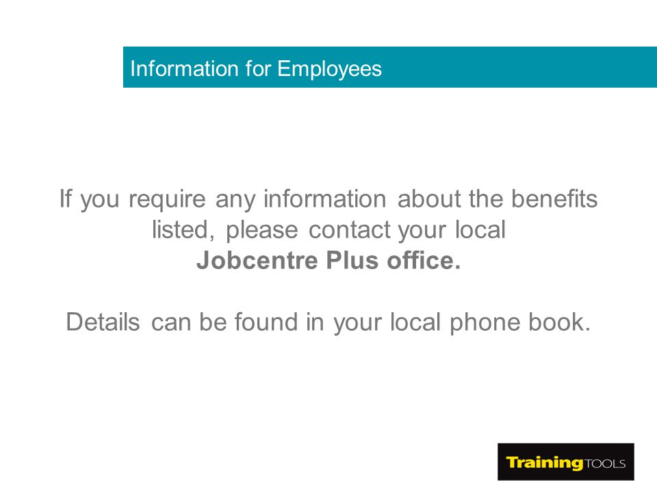 Information for Employees If you require any information about the benefits listed, please contact your local Jobcentre Plus office.