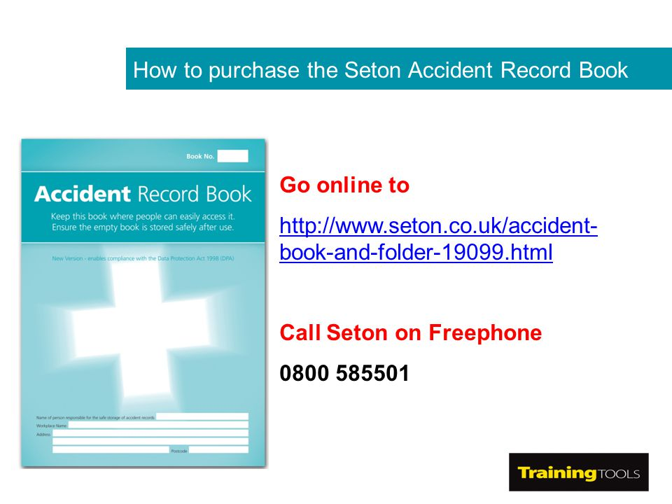 How to purchase the Seton Accident Record Book Go online to http://www.seton.co.uk/accident- book-and-folder-19099.html Call Seton on Freephone 0800 585501