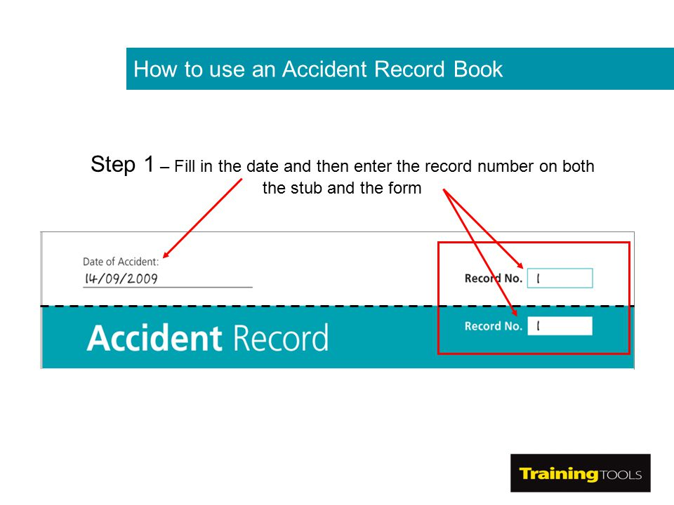 How to use an Accident Record Book Step 1 – Fill in the date and then enter the record number on both the stub and the form
