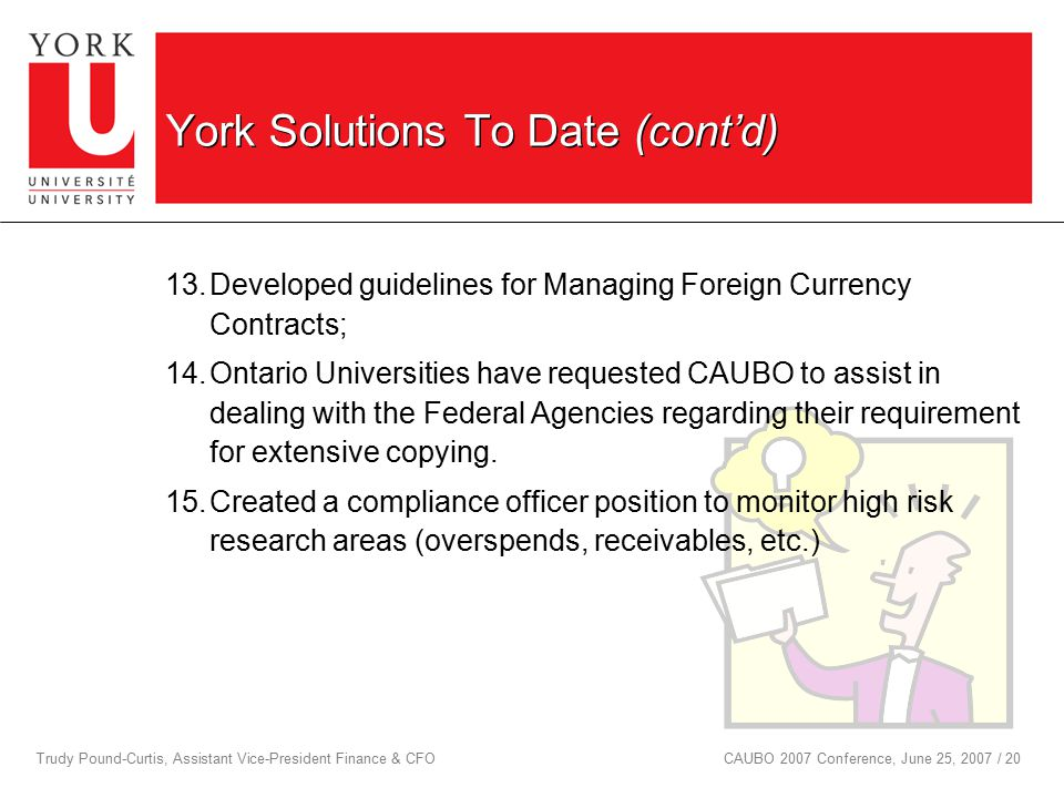 Trudy Pound-Curtis, Assistant Vice-President Finance & CFOCAUBO 2007 Conference, June 25, 2007 / 20 York Solutions To Date (cont'd) 13.Developed guidelines for Managing Foreign Currency Contracts; 14.Ontario Universities have requested CAUBO to assist in dealing with the Federal Agencies regarding their requirement for extensive copying.