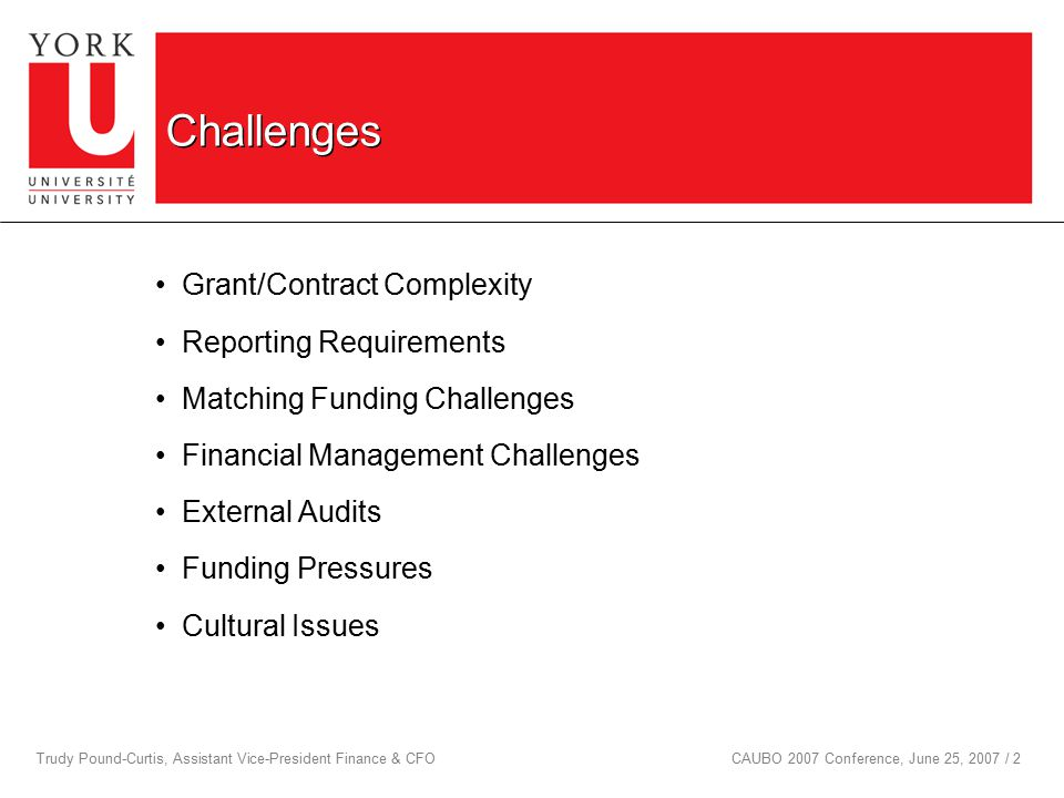 Trudy Pound-Curtis, Assistant Vice-President Finance & CFOCAUBO 2007 Conference, June 25, 2007 / 2 Challenges Grant/Contract Complexity Reporting Requirements Matching Funding Challenges Financial Management Challenges External Audits Funding Pressures Cultural Issues