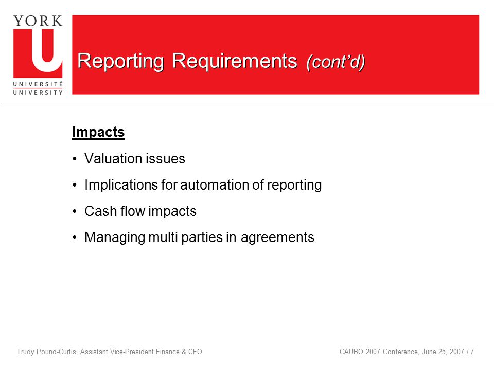 Trudy Pound-Curtis, Assistant Vice-President Finance & CFOCAUBO 2007 Conference, June 25, 2007 / 7 Reporting Requirements (cont'd) Impacts Valuation issues Implications for automation of reporting Cash flow impacts Managing multi parties in agreements