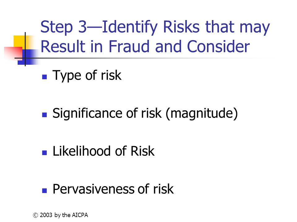 © 2003 by the AICPA Step 3—Identify Risks that may Result in Fraud and Consider Type of risk Significance of risk (magnitude) Likelihood of Risk Pervasiveness of risk