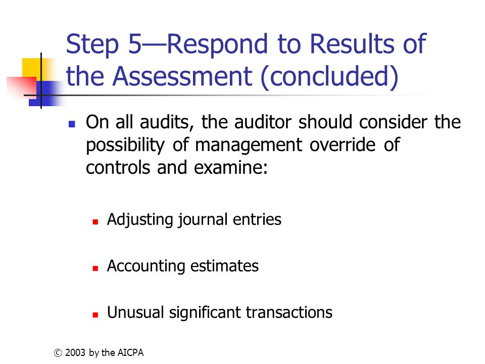© 2003 by the AICPA Step 5—Respond to Results of the Assessment (concluded) On all audits, the auditor should consider the possibility of management override of controls and examine: Adjusting journal entries Accounting estimates Unusual significant transactions