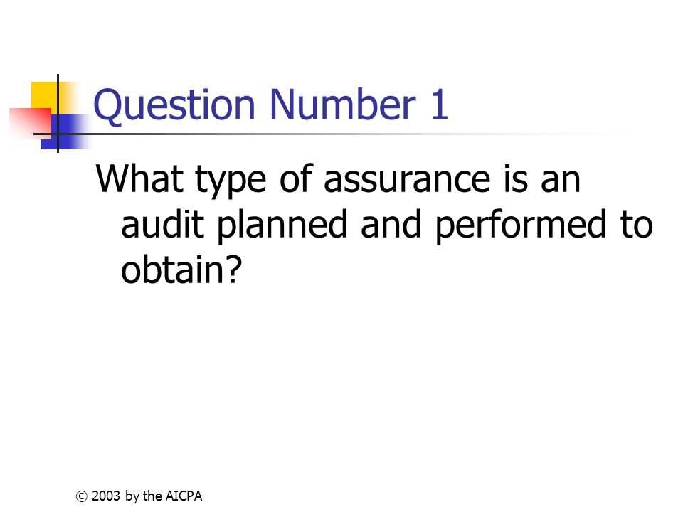 © 2003 by the AICPA Question Number 1 What type of assurance is an audit planned and performed to obtain