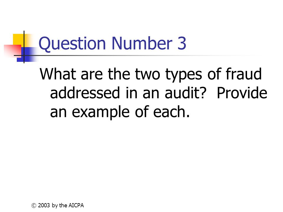 © 2003 by the AICPA Question Number 3 What are the two types of fraud addressed in an audit.